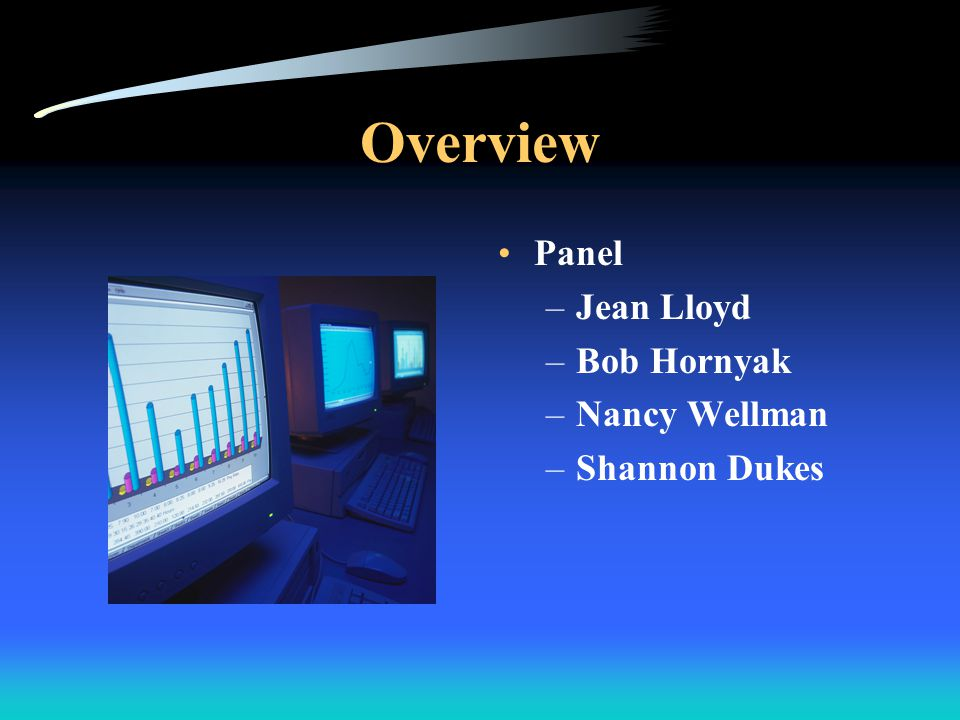 Overview Panel –Jean Lloyd –Bob Hornyak –Nancy Wellman –Shannon Dukes