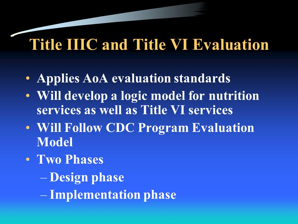 Title IIIC and Title VI Evaluation Applies AoA evaluation standards Will develop a logic model for nutrition services as well as Title VI services Will Follow CDC Program Evaluation Model Two Phases –Design phase –Implementation phase