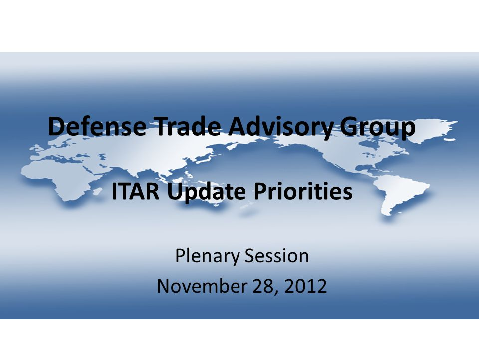 Defense Trade Advisory Group ITAR Update Priorities Plenary Session November 28, 2012