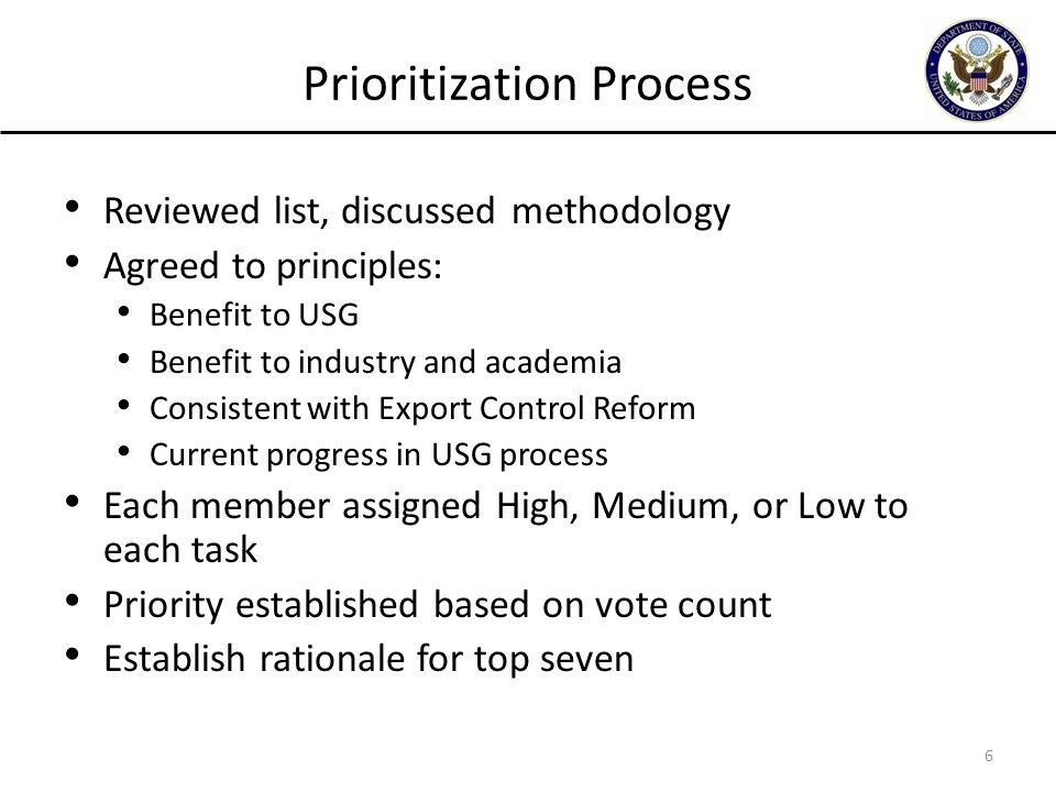 Prioritization Process Reviewed list, discussed methodology Agreed to principles: Benefit to USG Benefit to industry and academia Consistent with Export Control Reform Current progress in USG process Each member assigned High, Medium, or Low to each task Priority established based on vote count Establish rationale for top seven 6