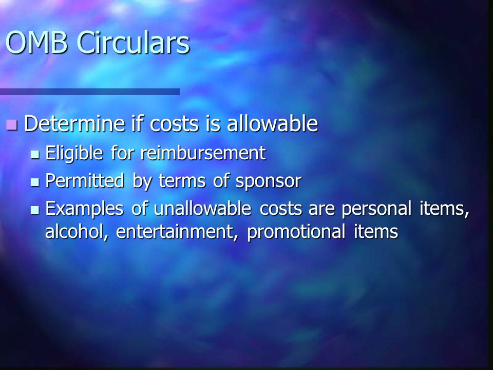 OMB Circulars Determine if costs is allowable Determine if costs is allowable Eligible for reimbursement Eligible for reimbursement Permitted by terms of sponsor Permitted by terms of sponsor Examples of unallowable costs are personal items, alcohol, entertainment, promotional items Examples of unallowable costs are personal items, alcohol, entertainment, promotional items