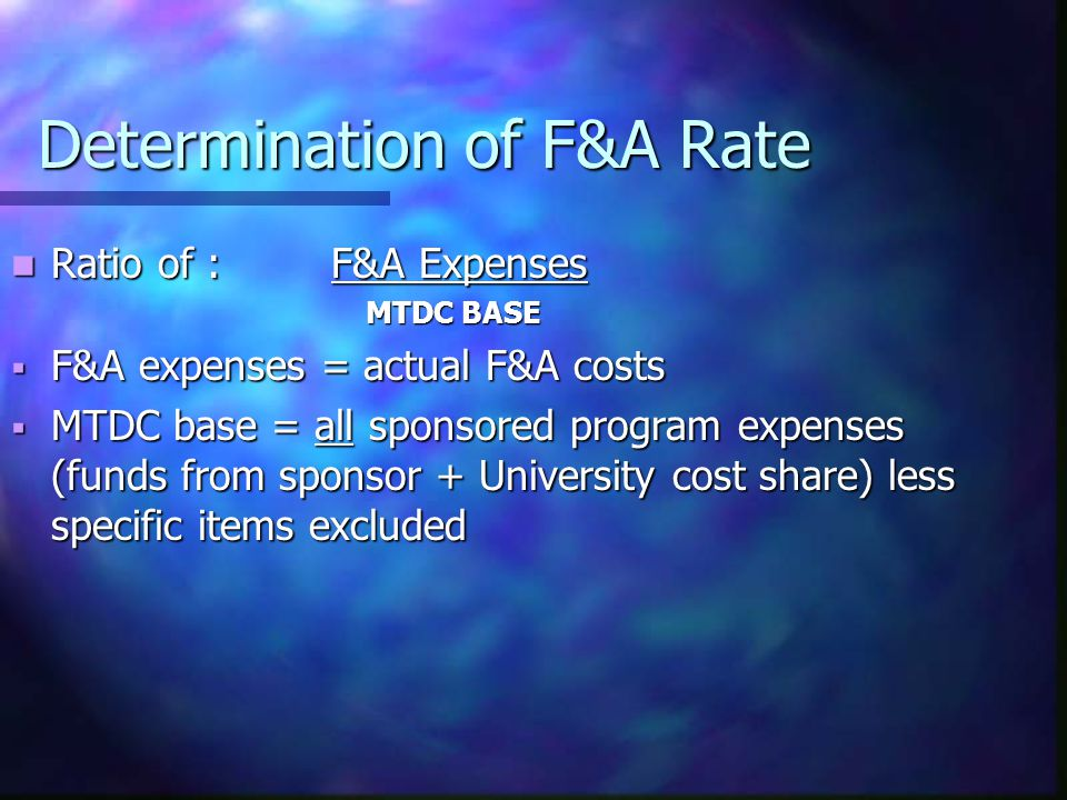 Determination of F&A Rate Ratio of : F&A Expenses Ratio of : F&A Expenses MTDC BASE MTDC BASE  F&A expenses = actual F&A costs  MTDC base = all sponsored program expenses (funds from sponsor + University cost share) less specific items excluded