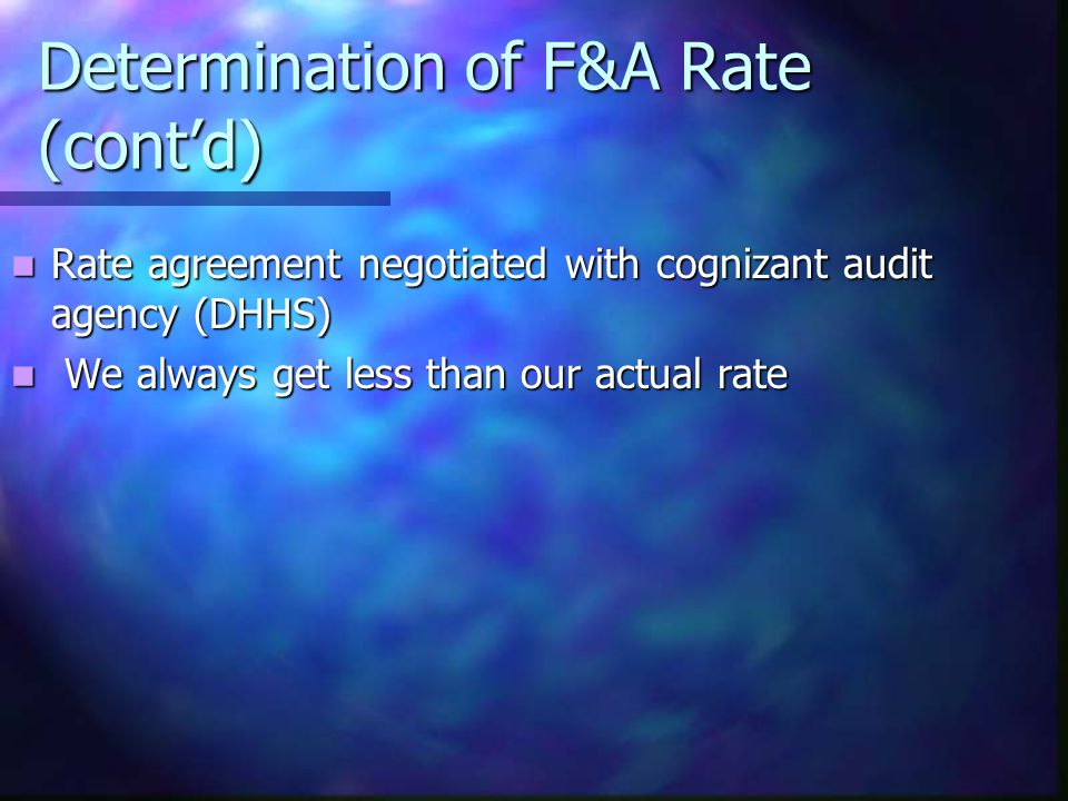 Determination of F&A Rate (cont'd) Rate agreement negotiated with cognizant audit agency (DHHS) Rate agreement negotiated with cognizant audit agency (DHHS) We always get less than our actual rate We always get less than our actual rate