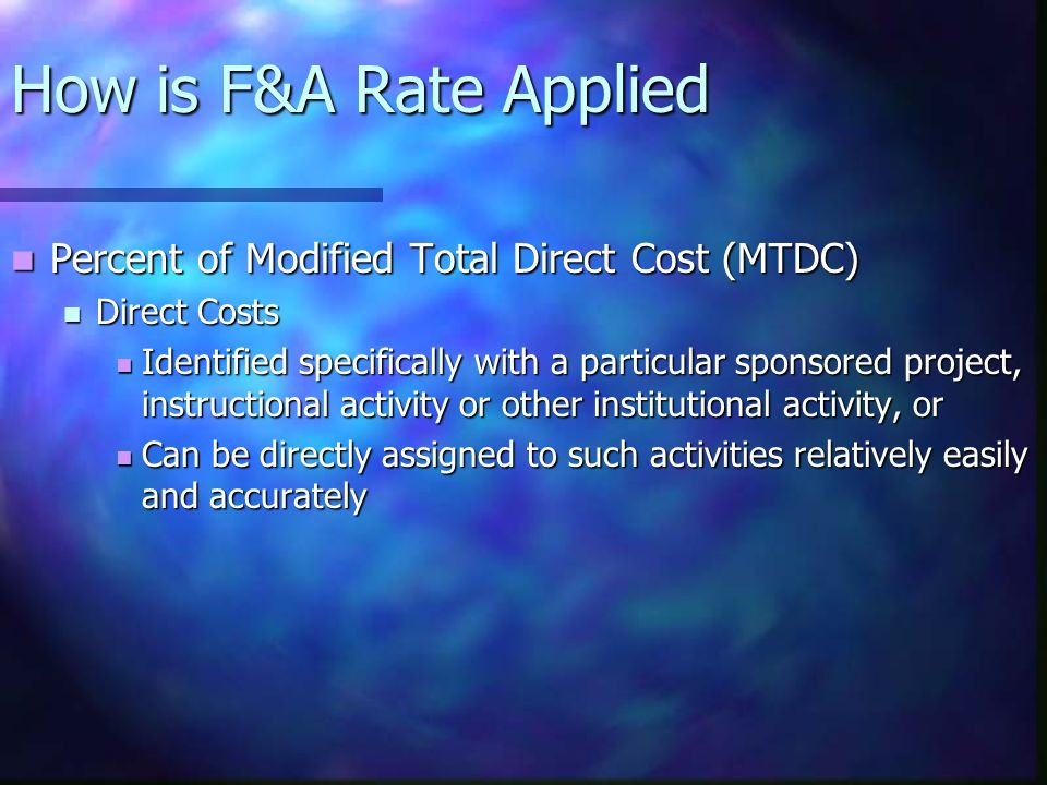 How is F&A Rate Applied Percent of Modified Total Direct Cost (MTDC) Percent of Modified Total Direct Cost (MTDC) Direct Costs Direct Costs Identified specifically with a particular sponsored project, instructional activity or other institutional activity, or Identified specifically with a particular sponsored project, instructional activity or other institutional activity, or Can be directly assigned to such activities relatively easily and accurately Can be directly assigned to such activities relatively easily and accurately
