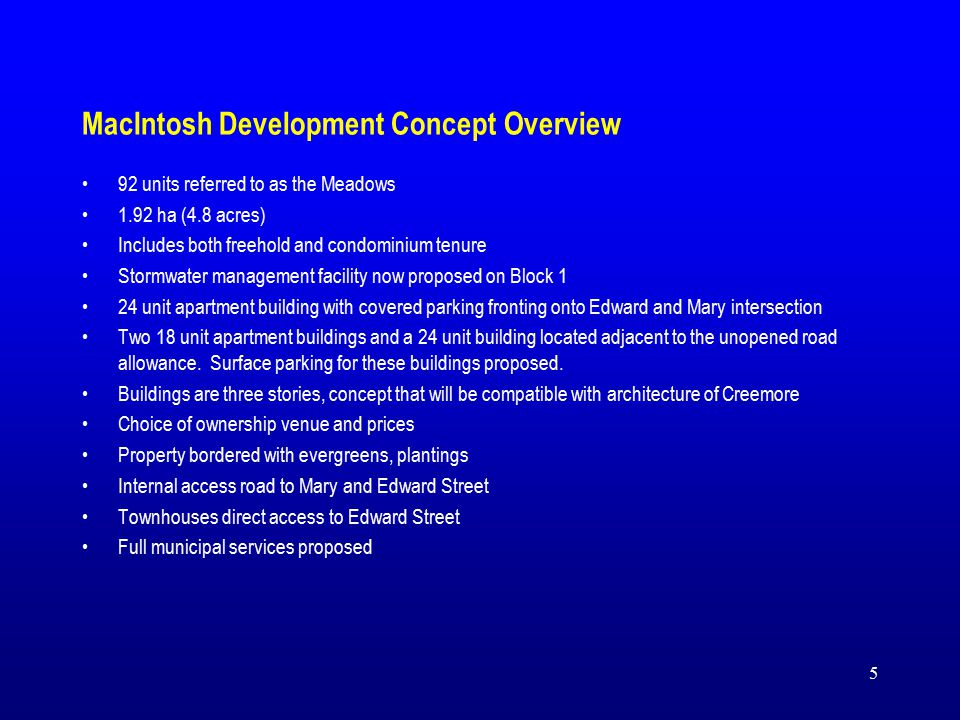 5 MacIntosh Development Concept Overview 92 units referred to as the Meadows 1.92 ha (4.8 acres) Includes both freehold and condominium tenure Stormwater management facility now proposed on Block 1 24 unit apartment building with covered parking fronting onto Edward and Mary intersection Two 18 unit apartment buildings and a 24 unit building located adjacent to the unopened road allowance.