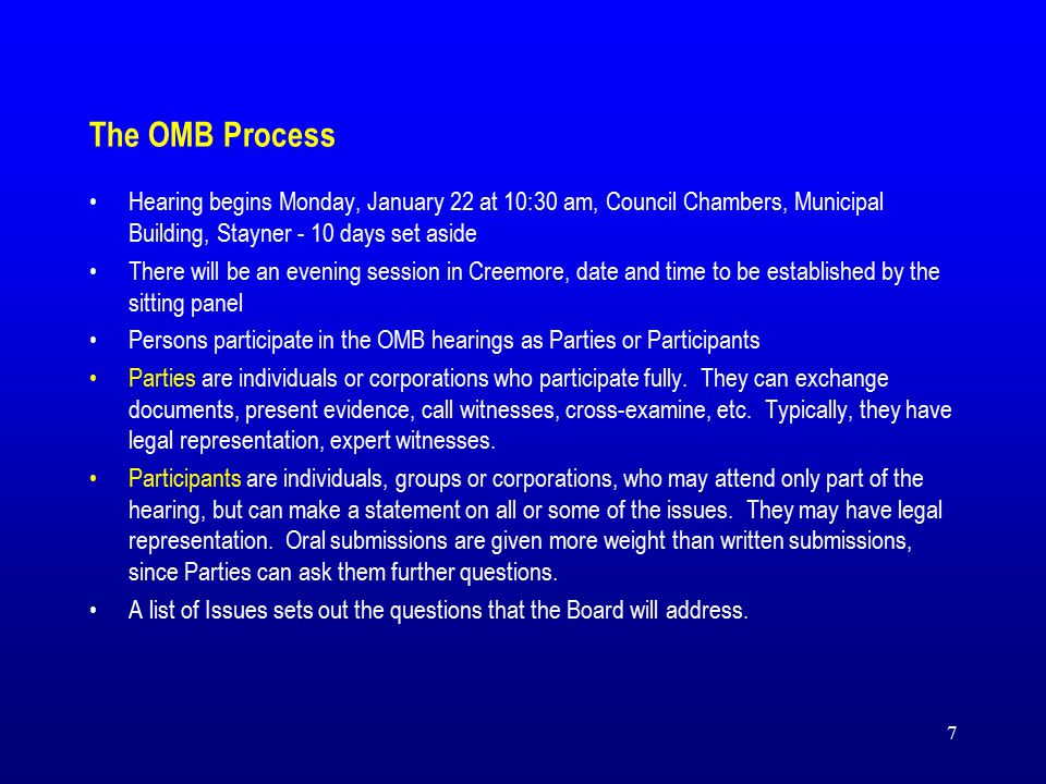 7 Hearing begins Monday, January 22 at 10:30 am, Council Chambers, Municipal Building, Stayner - 10 days set aside There will be an evening session in Creemore, date and time to be established by the sitting panel Persons participate in the OMB hearings as Parties or Participants Parties are individuals or corporations who participate fully.