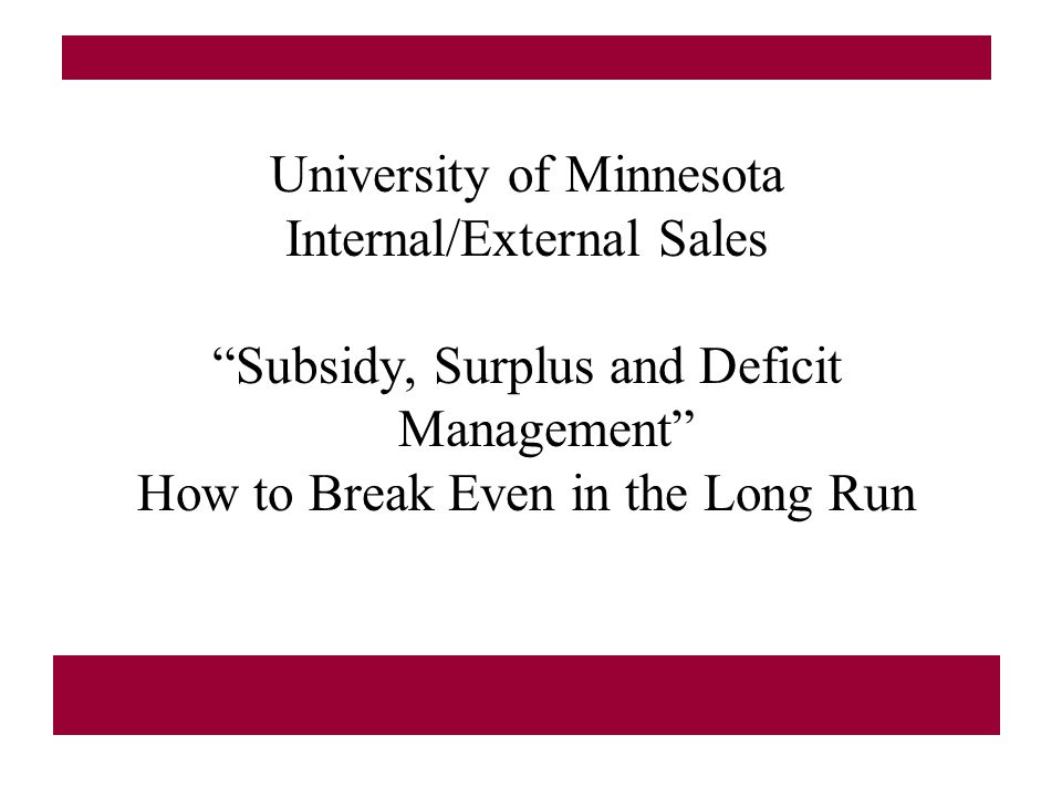University of Minnesota Internal/External Sales Subsidy, Surplus and Deficit Management How to Break Even in the Long Run