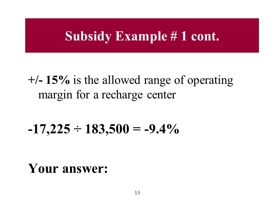 +/- 15% is the allowed range of operating margin for a recharge center -17,225 ÷ 183,500 = -9.4% Your answer: 13 Subsidy Example # 1 cont.