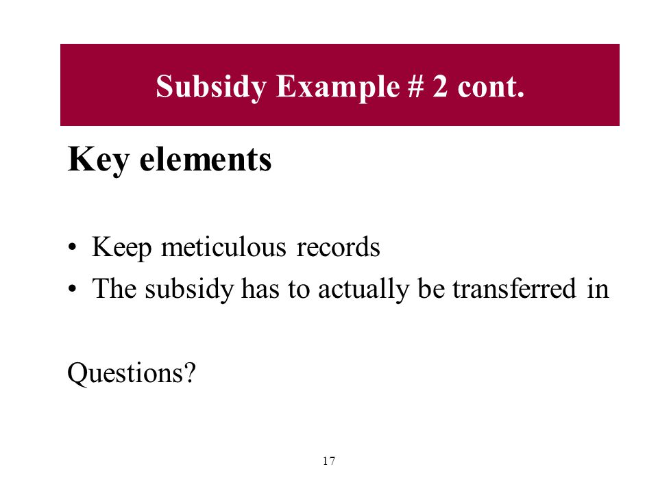 Key elements Keep meticulous records The subsidy has to actually be transferred in Questions.