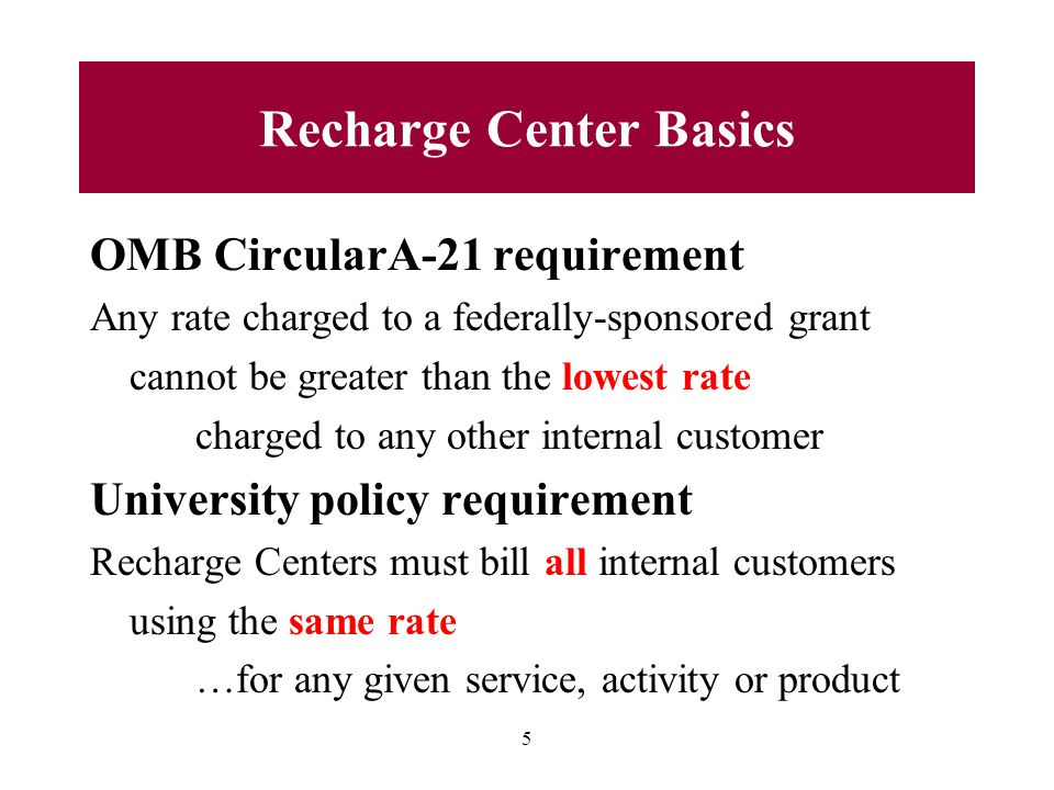 OMB CircularA-21 requirement Any rate charged to a federally-sponsored grant cannot be greater than the lowest rate charged to any other internal customer University policy requirement Recharge Centers must bill all internal customers using the same rate …for any given service, activity or product 5 Recharge Center Basics