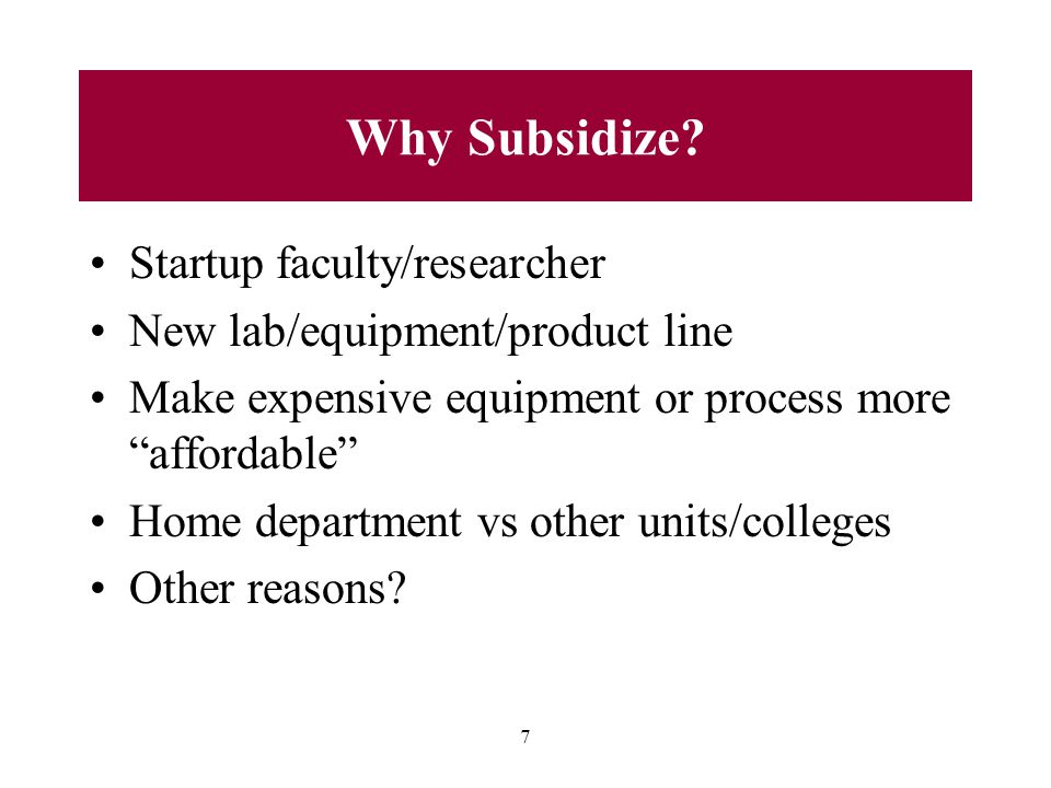 """7 Why Subsidize? Startup faculty/researcher New lab/equipment/product line Make expensive equipment or process more """"affordable"""" Home department vs ot"""