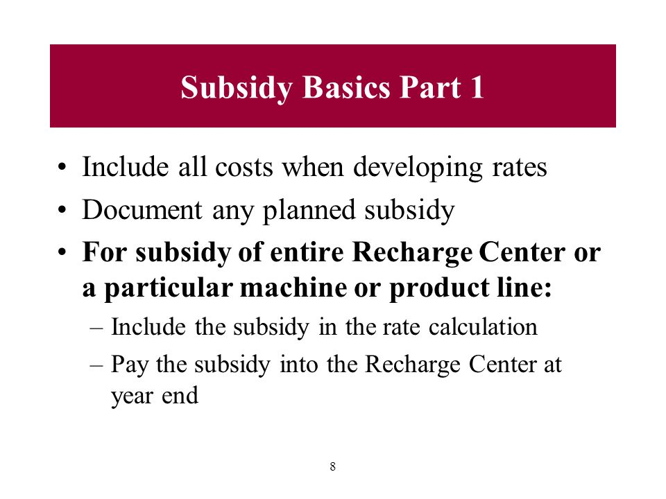 8 Subsidy Basics Part 1 Include all costs when developing rates Document any planned subsidy For subsidy of entire Recharge Center or a particular machine or product line: –Include the subsidy in the rate calculation –Pay the subsidy into the Recharge Center at year end