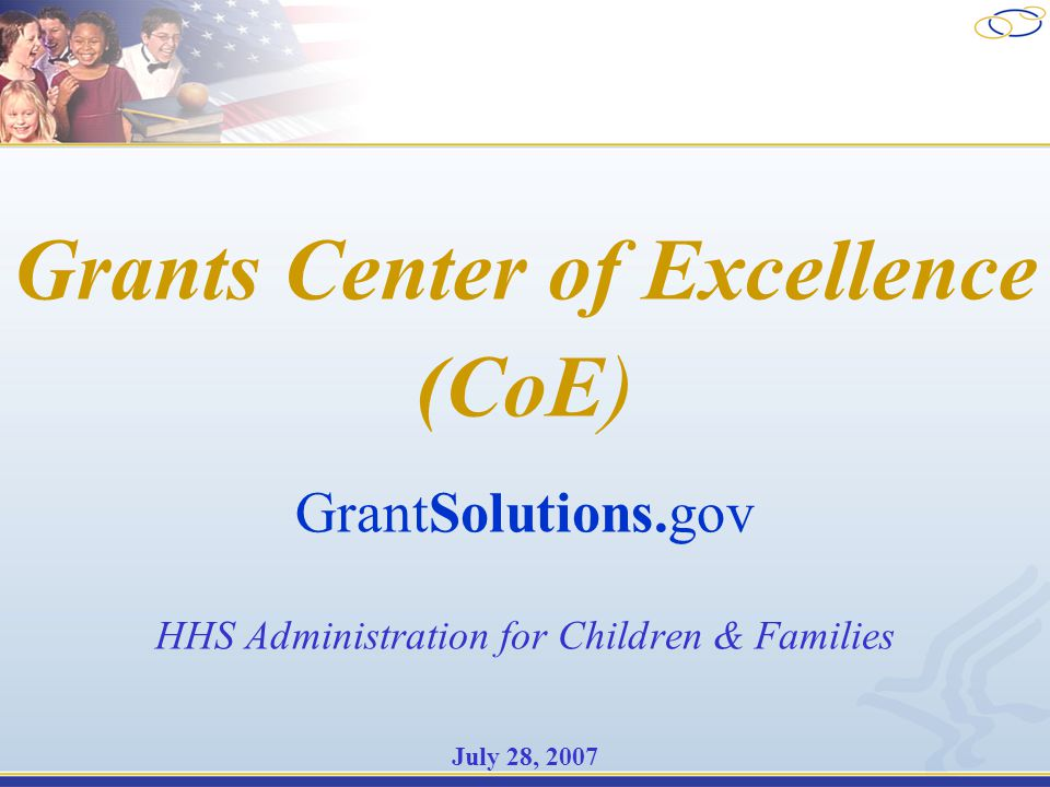 Grants Center of Excellence (CoE) GrantSolutions.gov HHS Administration for Children & Families July 28, 2007
