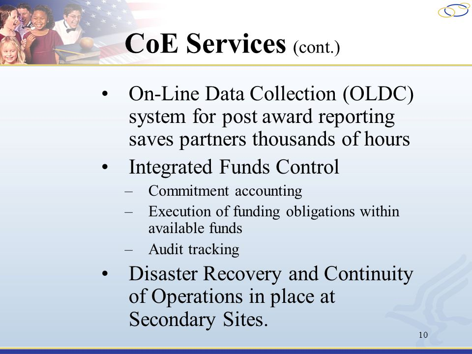 10 CoE Services (cont.) On-Line Data Collection (OLDC) system for post award reporting saves partners thousands of hours Integrated Funds Control –Commitment accounting –Execution of funding obligations within available funds –Audit tracking Disaster Recovery and Continuity of Operations in place at Secondary Sites.