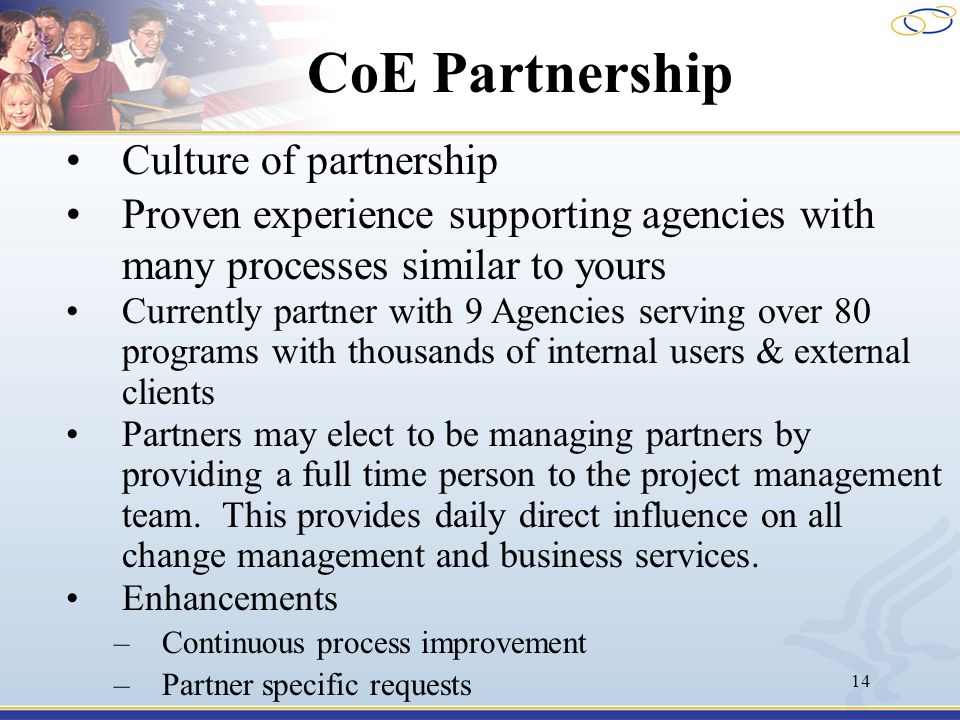 14 CoE Partnership Culture of partnership Proven experience supporting agencies with many processes similar to yours Currently partner with 9 Agencies serving over 80 programs with thousands of internal users & external clients Partners may elect to be managing partners by providing a full time person to the project management team.