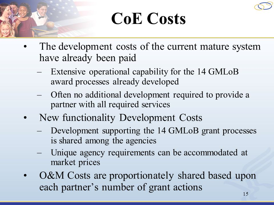 15 CoE Costs The development costs of the current mature system have already been paid –Extensive operational capability for the 14 GMLoB award processes already developed –Often no additional development required to provide a partner with all required services New functionality Development Costs –Development supporting the 14 GMLoB grant processes is shared among the agencies –Unique agency requirements can be accommodated at market prices O&M Costs are proportionately shared based upon each partner's number of grant actions