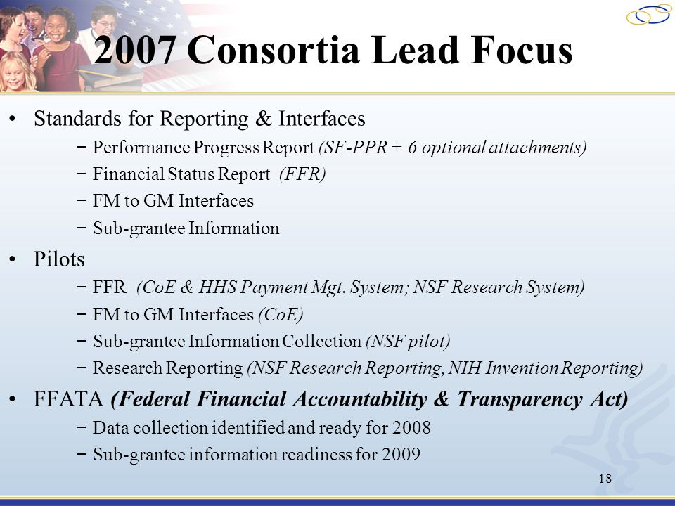 18 2007 Consortia Lead Focus Standards for Reporting & Interfaces − Performance Progress Report (SF-PPR + 6 optional attachments) − Financial Status R