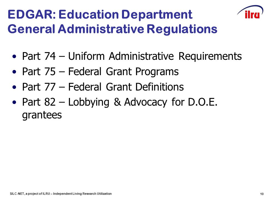 SILC-NET, a project of ILRU – Independent Living Research Utilization 10 EDGAR: Education Department General Administrative Regulations Part 74 – Uniform Administrative Requirements Part 75 – Federal Grant Programs Part 77 – Federal Grant Definitions Part 82 – Lobbying & Advocacy for D.O.E.