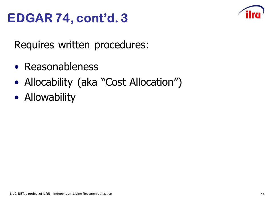 SILC-NET, a project of ILRU – Independent Living Research Utilization 14 Requires written procedures: Reasonableness Allocability (aka Cost Allocation ) Allowability EDGAR 74, cont'd.