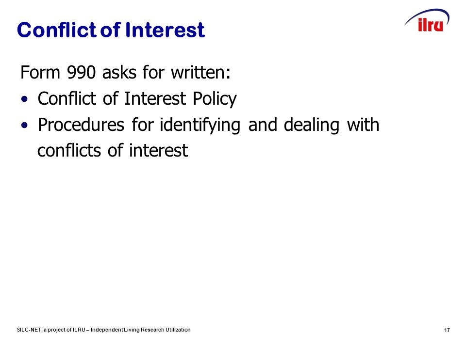 SILC-NET, a project of ILRU – Independent Living Research Utilization 17 Conflict of Interest Form 990 asks for written: Conflict of Interest Policy P