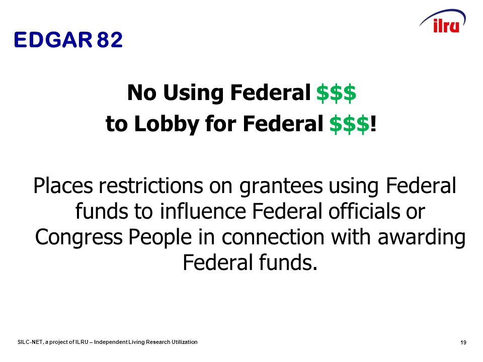 SILC-NET, a project of ILRU – Independent Living Research Utilization 19 EDGAR 82 No Using Federal $$$ to Lobby for Federal $$$! Places restrictions o