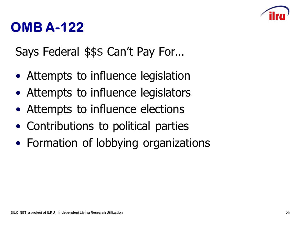 SILC-NET, a project of ILRU – Independent Living Research Utilization 20 OMB A-122 Says Federal $$$ Can't Pay For… Attempts to influence legislation Attempts to influence legislators Attempts to influence elections Contributions to political parties Formation of lobbying organizations