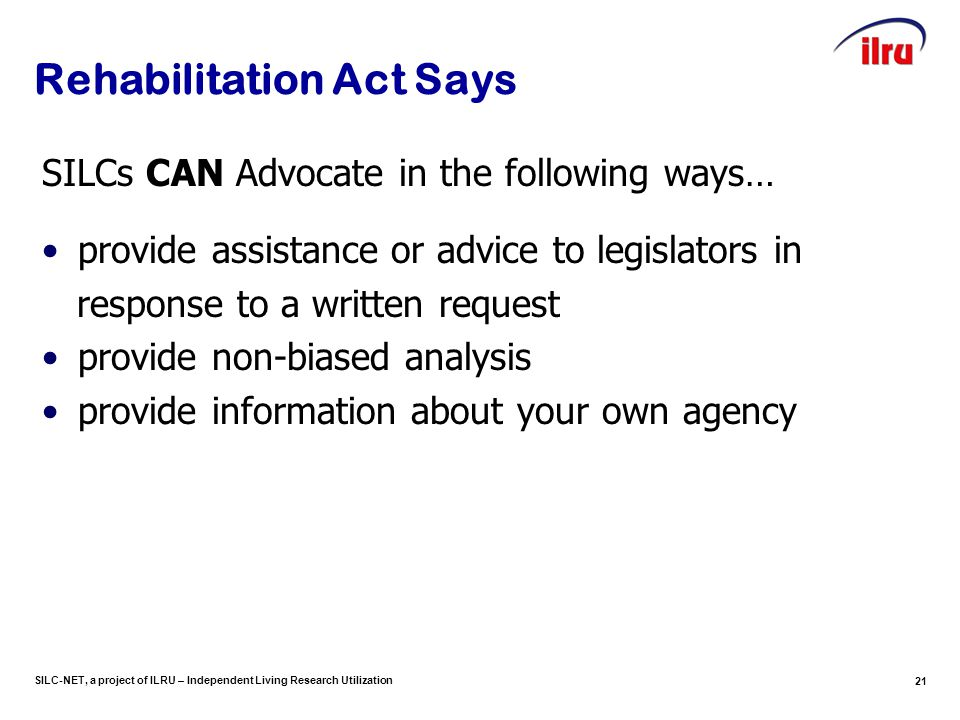 SILC-NET, a project of ILRU – Independent Living Research Utilization 21 Rehabilitation Act Says SILCs CAN Advocate in the following ways… provide assistance or advice to legislators in response to a written request provide non-biased analysis provide information about your own agency