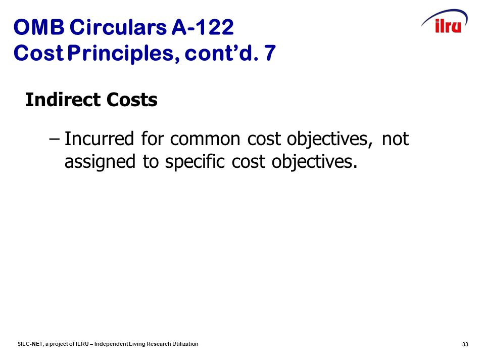 SILC-NET, a project of ILRU – Independent Living Research Utilization 33 OMB Circulars A-122 Cost Principles, cont'd. 7 Indirect Costs –Incurred for c