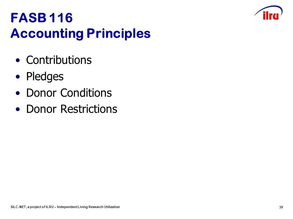 SILC-NET, a project of ILRU – Independent Living Research Utilization 39 FASB 116 Accounting Principles Contributions Pledges Donor Conditions Donor Restrictions