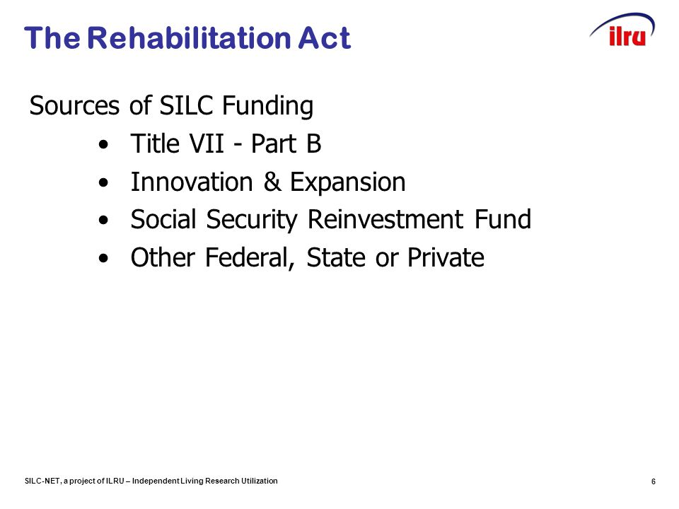 SILC-NET, a project of ILRU – Independent Living Research Utilization 6 The Rehabilitation Act Sources of SILC Funding Title VII - Part B Innovation &