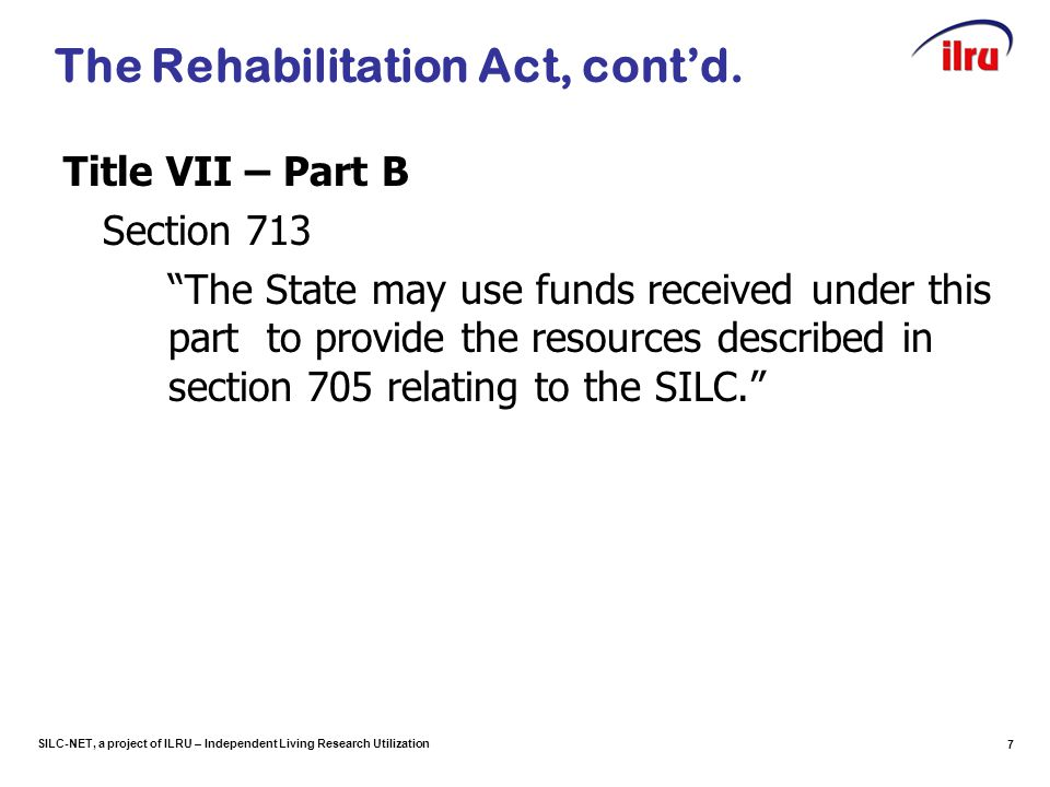 SILC-NET, a project of ILRU – Independent Living Research Utilization 7 The Rehabilitation Act, cont'd.