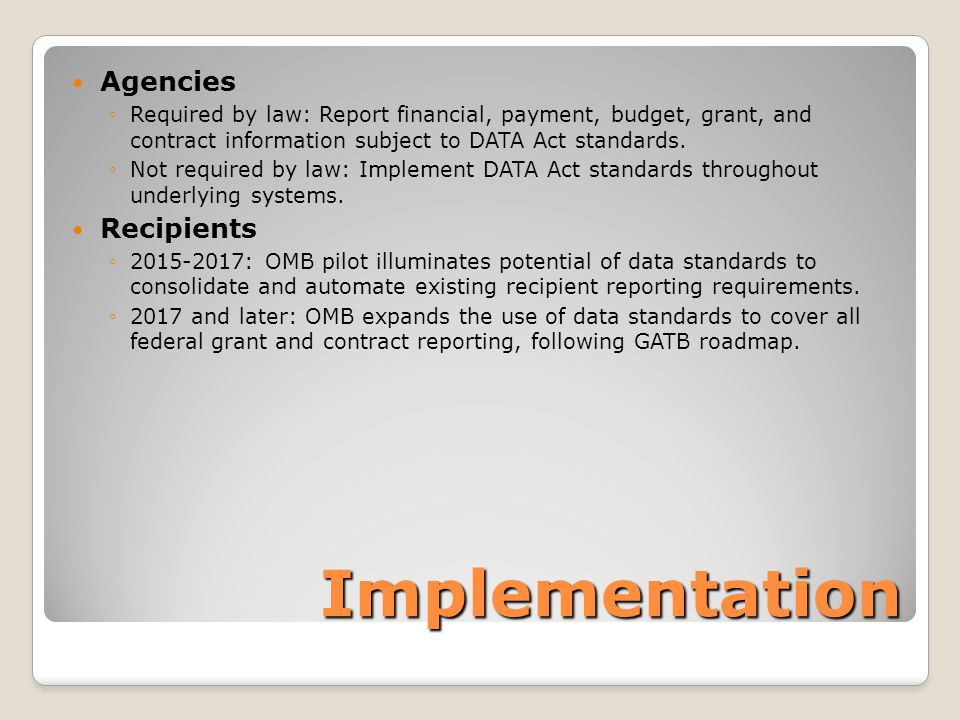 Implementation Agencies ◦Required by law: Report financial, payment, budget, grant, and contract information subject to DATA Act standards.