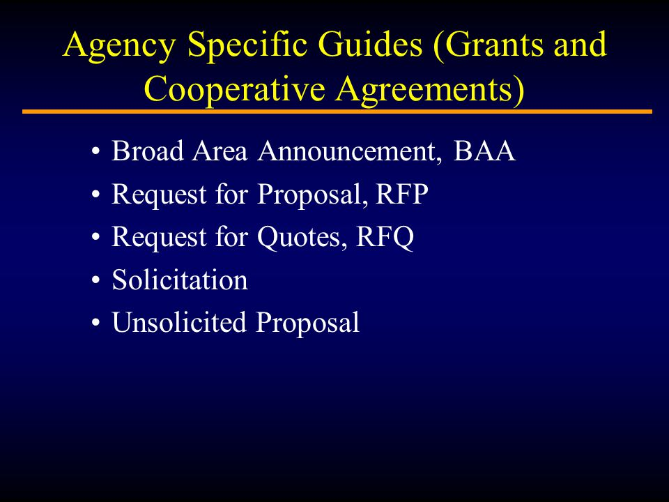 Agency Specific Guides (Grants and Cooperative Agreements) Broad Area Announcement, BAA Request for Proposal, RFP Request for Quotes, RFQ Solicitation Unsolicited Proposal