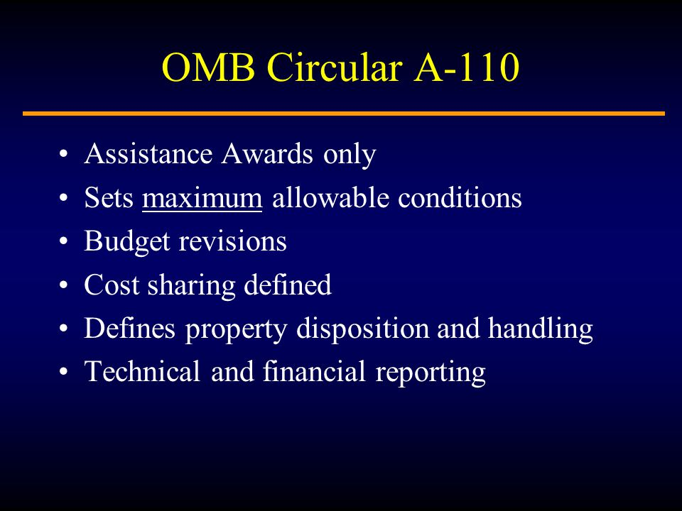 OMB Circular A-110 Assistance Awards only Sets maximum allowable conditions Budget revisions Cost sharing defined Defines property disposition and handling Technical and financial reporting