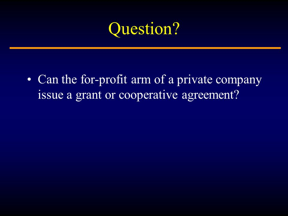 Question Can the for-profit arm of a private company issue a grant or cooperative agreement