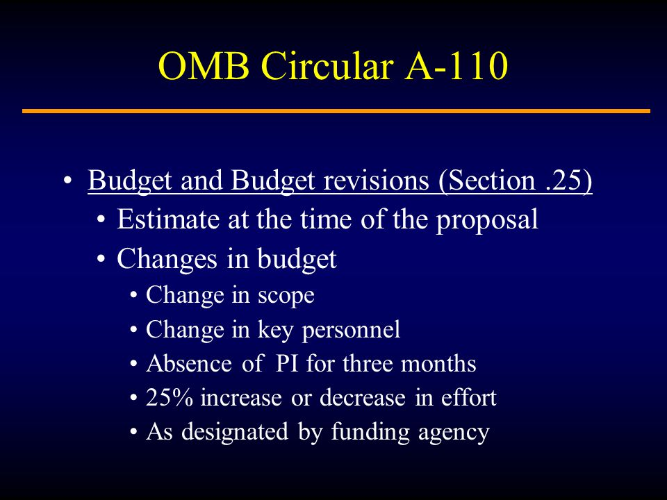 OMB Circular A-110 Budget and Budget revisions (Section.25) Estimate at the time of the proposal Changes in budget Change in scope Change in key personnel Absence of PI for three months 25% increase or decrease in effort As designated by funding agency