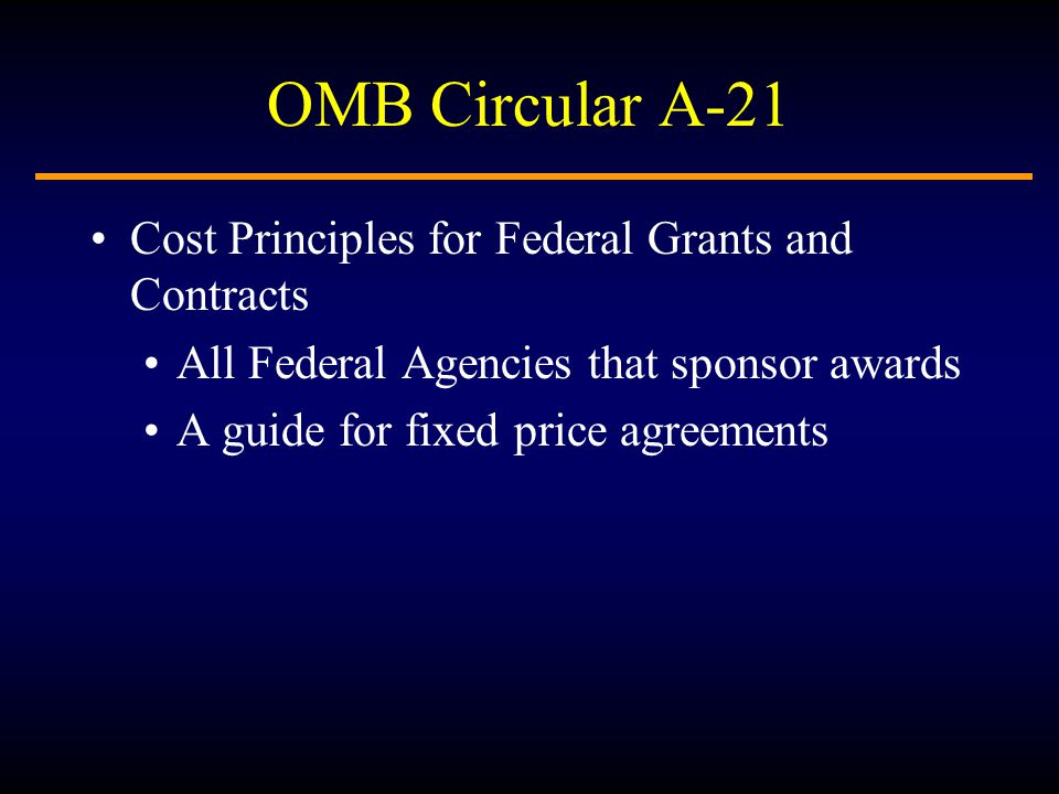 OMB Circular A-21 Cost Principles for Federal Grants and Contracts All Federal Agencies that sponsor awards A guide for fixed price agreements