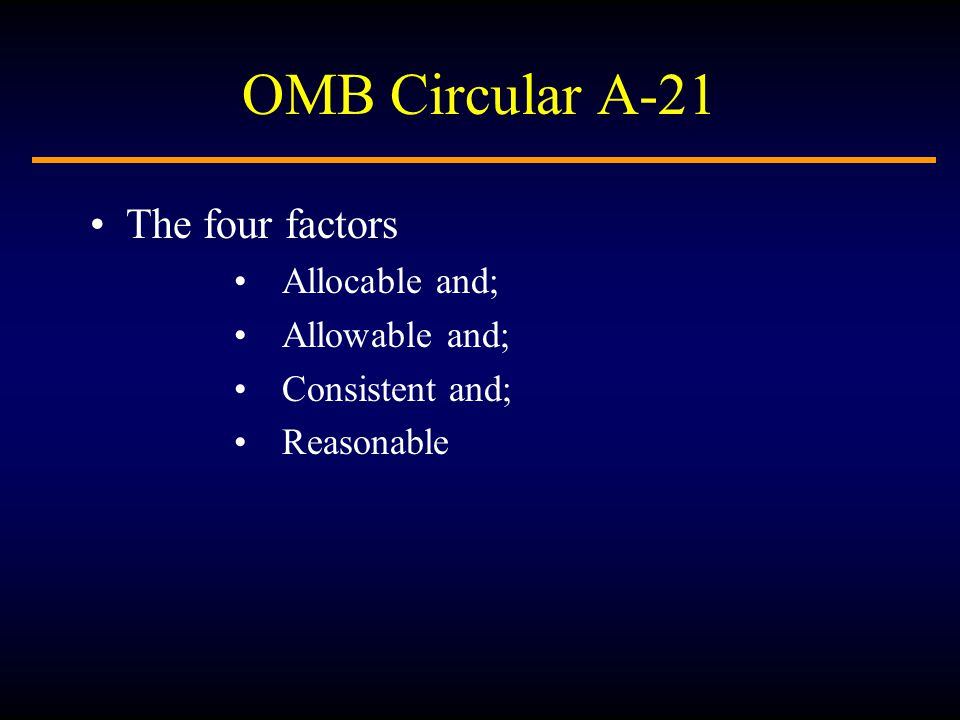 OMB Circular A-21 The four factors Allocable and; Allowable and; Consistent and; Reasonable