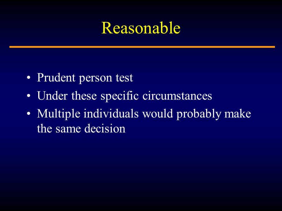 Reasonable Prudent person test Under these specific circumstances Multiple individuals would probably make the same decision