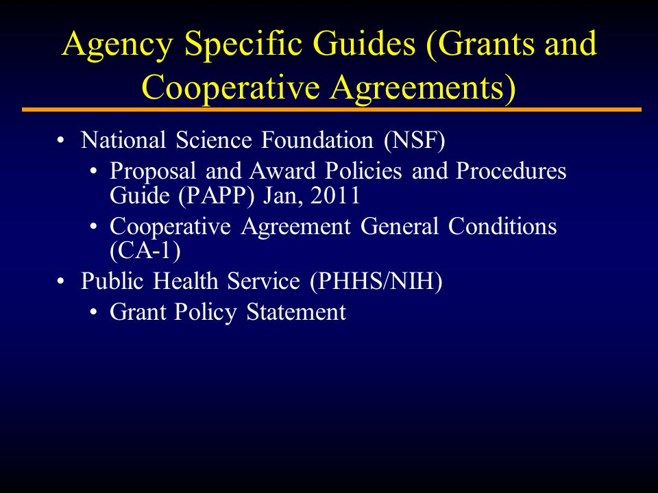 Agency Specific Guides (Grants and Cooperative Agreements) National Science Foundation (NSF) Proposal and Award Policies and Procedures Guide (PAPP) Jan, 2011 Cooperative Agreement General Conditions (CA-1) Public Health Service (PHHS/NIH) Grant Policy Statement