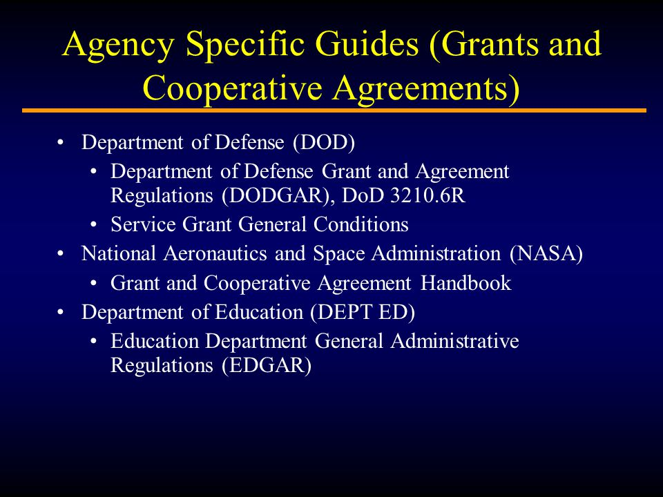 Agency Specific Guides (Grants and Cooperative Agreements) Department of Defense (DOD) Department of Defense Grant and Agreement Regulations (DODGAR), DoD 3210.6R Service Grant General Conditions National Aeronautics and Space Administration (NASA) Grant and Cooperative Agreement Handbook Department of Education (DEPT ED) Education Department General Administrative Regulations (EDGAR)