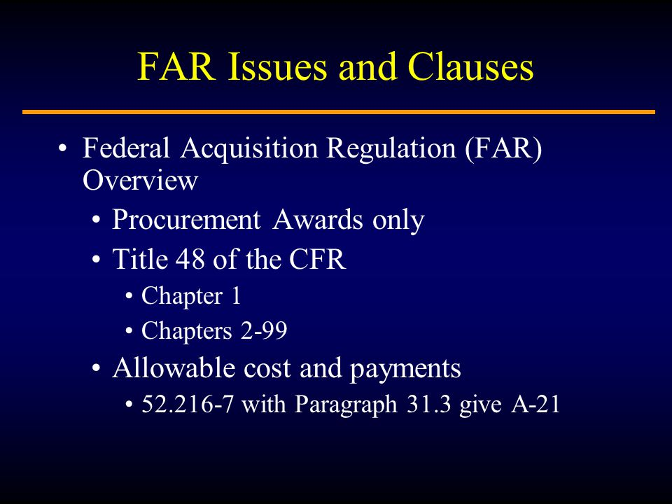 FAR Issues and Clauses Federal Acquisition Regulation (FAR) Overview Procurement Awards only Title 48 of the CFR Chapter 1 Chapters 2-99 Allowable cost and payments 52.216-7 with Paragraph 31.3 give A-21
