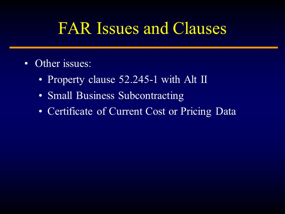 FAR Issues and Clauses Other issues: Property clause 52.245-1 with Alt II Small Business Subcontracting Certificate of Current Cost or Pricing Data