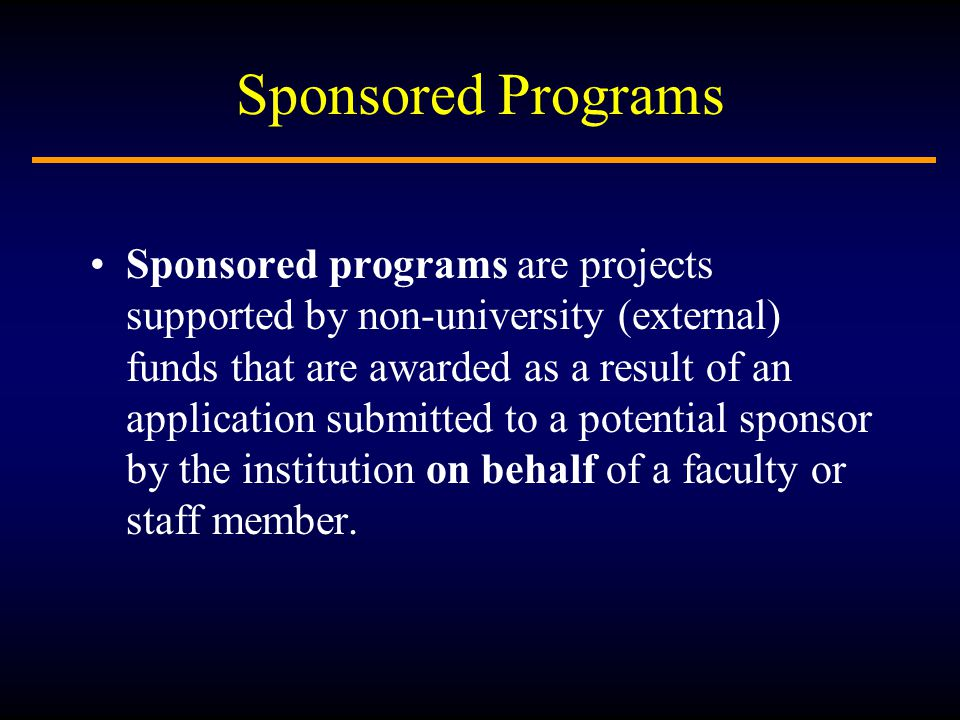 Sponsored Programs Sponsored programs are projects supported by non-university (external) funds that are awarded as a result of an application submitted to a potential sponsor by the institution on behalf of a faculty or staff member.
