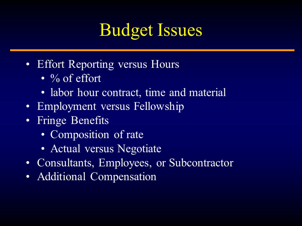 Budget Issues Effort Reporting versus Hours % of effort labor hour contract, time and material Employment versus Fellowship Fringe Benefits Composition of rate Actual versus Negotiate Consultants, Employees, or Subcontractor Additional Compensation