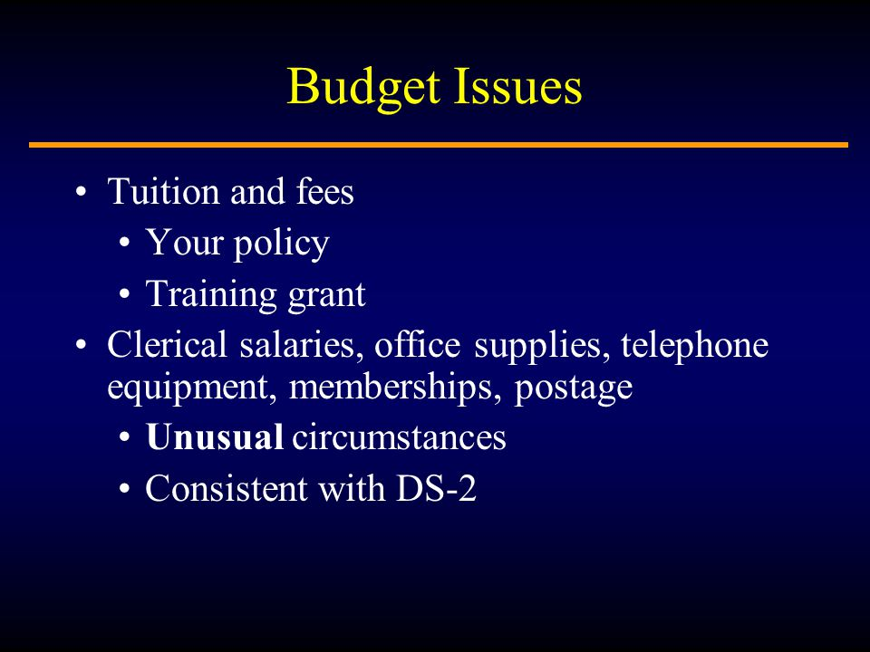 Budget Issues Tuition and fees Your policy Training grant Clerical salaries, office supplies, telephone equipment, memberships, postage Unusual circumstances Consistent with DS-2