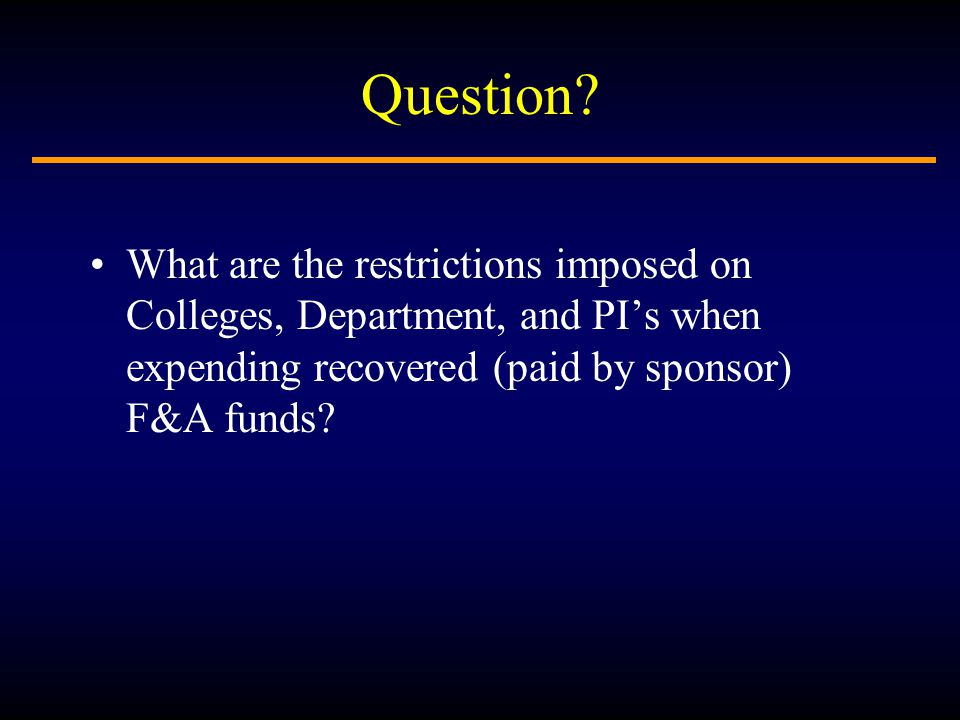Question? What are the restrictions imposed on Colleges, Department, and PI's when expending recovered (paid by sponsor) F&A funds?