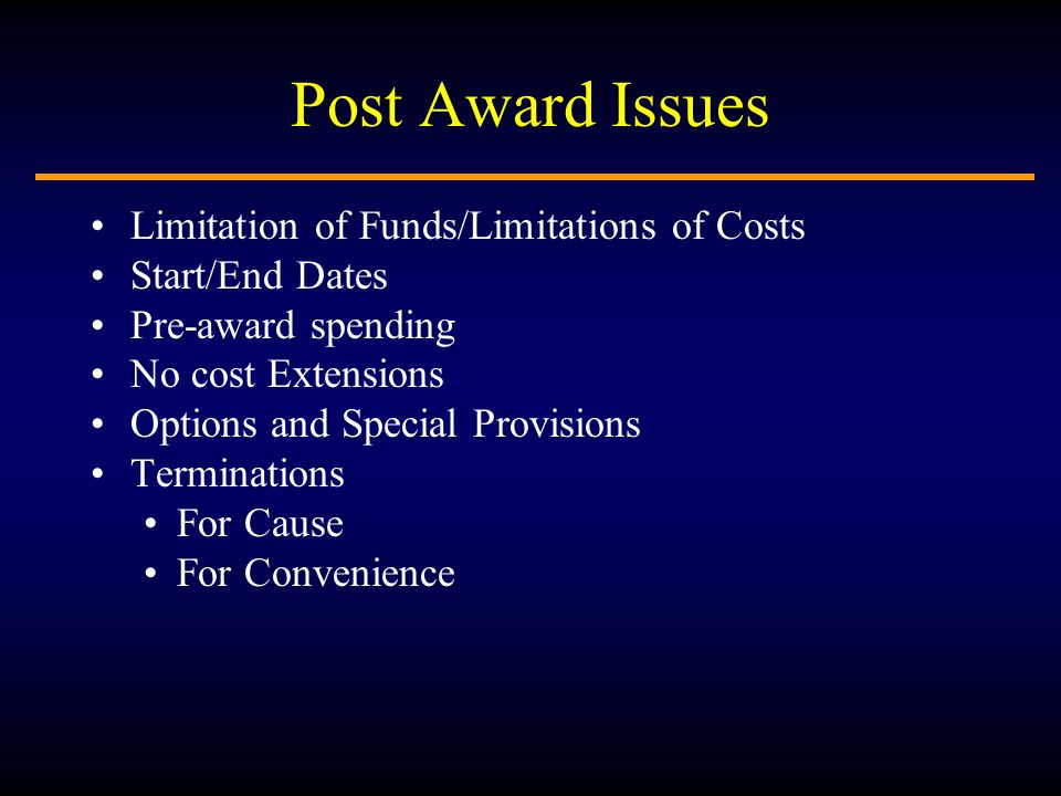 Post Award Issues Limitation of Funds/Limitations of Costs Start/End Dates Pre-award spending No cost Extensions Options and Special Provisions Terminations For Cause For Convenience