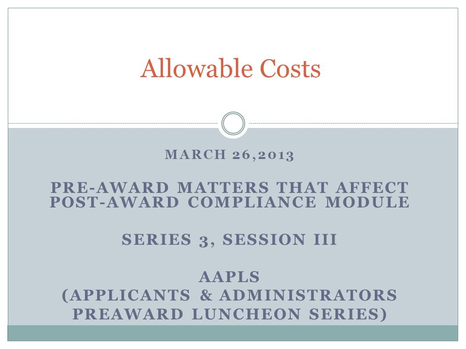 MARCH 26,2013 PRE-AWARD MATTERS THAT AFFECT POST-AWARD COMPLIANCE MODULE SERIES 3, SESSION III AAPLS (APPLICANTS & ADMINISTRATORS PREAWARD LUNCHEON SERIES) Allowable Costs