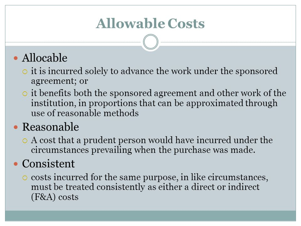 Allowable Costs Allocable  it is incurred solely to advance the work under the sponsored agreement; or  it benefits both the sponsored agreement and other work of the institution, in proportions that can be approximated through use of reasonable methods Reasonable  A cost that a prudent person would have incurred under the circumstances prevailing when the purchase was made.